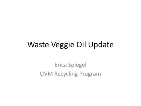 Waste Veggie Oil Update Erica Spiegel UVM Recycling Program.