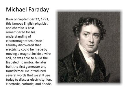 Michael Faraday Born on September 22, 1791, this famous English physicist and chemist is best remembered for his understanding of electromagnetism. Once.