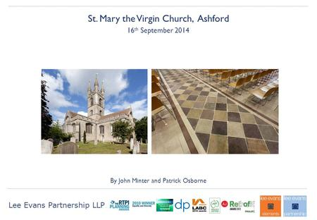 Lee Evans Partnership LLP St. Mary the Virgin Church, Ashford 16 th September 2014 By John Minter and Patrick Osborne.