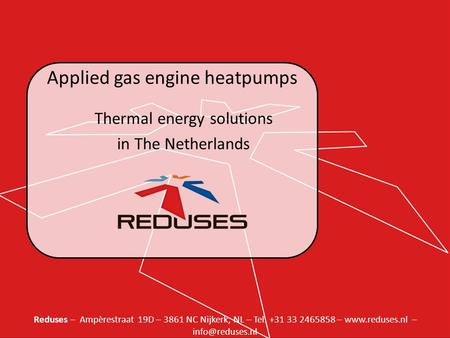 Reduses – Ampèrestraat 19D – 3861 NC Nijkerk, NL – Tel. +31 33 2465858 –  – Applied gas engine heatpumps Thermal energy solutions.