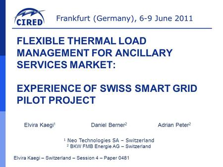 Frankfurt (Germany), 6-9 June 2011 FLEXIBLE THERMAL LOAD MANAGEMENT FOR ANCILLARY SERVICES MARKET: EXPERIENCE OF SWISS SMART GRID PILOT PROJECT Elvira.