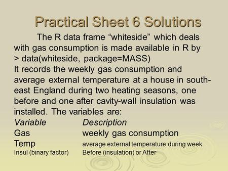 "Practical Sheet 6 Solutions Practical Sheet 6 Solutions The R data frame ""whiteside"" which deals with gas consumption is made available in R by > data(whiteside,"