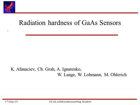17-May-15FCAL collaboration meeting. Krakow.. Radiation hardness of GaAs Sensors K. Afanaciev, Ch. Grah, A. Ignatenko, W. Lange, W. Lohmann, M. Ohlerich.