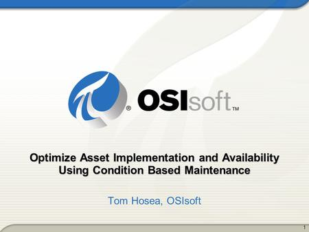 Optimize Asset Implementation and Availability Using Condition Based Maintenance Tom Hosea, OSIsoft.
