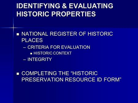 IDENTIFYING & EVALUATING HISTORIC PROPERTIES NATIONAL REGISTER OF HISTORIC PLACES NATIONAL REGISTER OF HISTORIC PLACES –CRITERIA FOR EVALUATION HISTORIC.