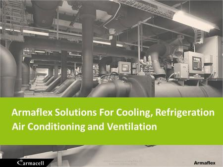 Product Presentation Armaflex ® Rail SD © Armacell Enterprise GmbH Armaflex Solutions For Cooling, Refrigeration Air Conditioning and Ventilation.