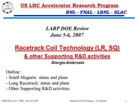 Racetrack Coil Technology – G. Ambrosio 1 LARP DOE review – FNAL, June. 5-6, 2007 BNL - FNAL - LBNL - SLAC Racetrack Coil Technology (LR, SQ) & other Supporting.