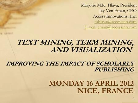TEXT MINING, TERM MINING, AND VISUALIZATION IMPROVING THE IMPACT OF SCHOLARLY PUBLISHING MONDAY 16 APRIL 2012 NICE, FRANCE Marjorie M.K. Hlava, President.