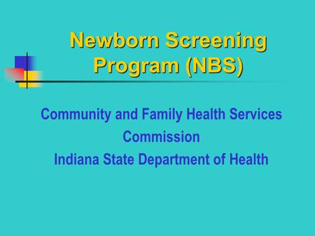 Newborn Screening Program (NBS) Community and Family Health Services Commission Indiana State Department of Health.