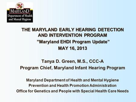 "THE MARYLAND EARLY HEARING DETECTION AND INTERVENTION PROGRAM ""Maryland EHDI Program Update"" MAY 16, 2013 Tanya D. Green, M.S., CCC-A Program Chief, Maryland."