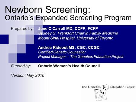 Newborn Screening: Ontario's Expanded Screening Program Prepared by: June C Carroll MD, CCFP, FCFP Sydney G. Frankfort Chair in Family Medicine Mount Sinai.