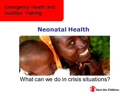 Neonatal Health What can we do in crisis situations? Emergency Health and Nutrition Training.