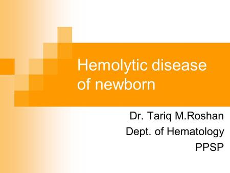 Hemolytic disease of newborn Dr. Tariq M.Roshan Dept. of Hematology PPSP.