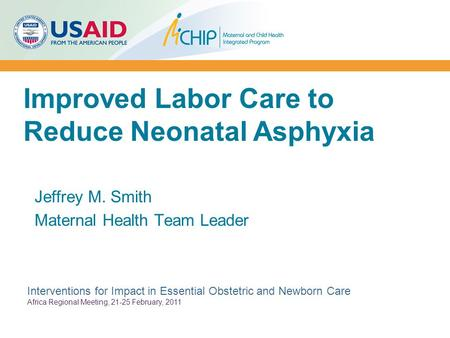 Improved Labor Care to Reduce Neonatal Asphyxia Jeffrey M. Smith Maternal Health Team Leader Interventions for Impact in Essential Obstetric and Newborn.