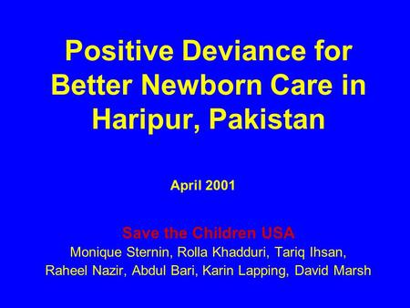 Positive Deviance for Better Newborn Care in Haripur, Pakistan Save the Children USA Monique Sternin, Rolla Khadduri, Tariq Ihsan, Raheel Nazir, Abdul.