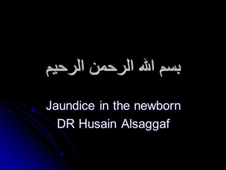 بسم الله الرحمن الرحيم Jaundice in the newborn DR Husain Alsaggaf.
