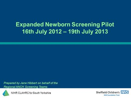 Prepared by Jane Hibbert on behalf of the Regional ANCH Screening Teams Expanded Newborn Screening Pilot 16th July 2012 – 19th July 2013 NIHR CLAHRC for.