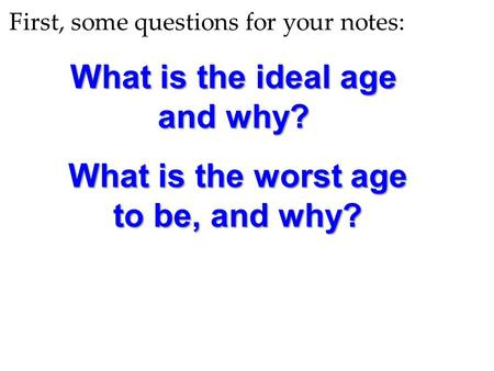 First, some questions for your notes: What is the ideal age and why? What is the worst age to be, and why?