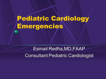 Pediatric Cardiology Emergencies Esmail Redha,MD,FAAP Consultant Pediatric Cardiologist.