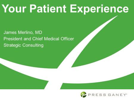 Your Patient Experience James Merlino, MD President and Chief Medical Officer Strategic Consulting.