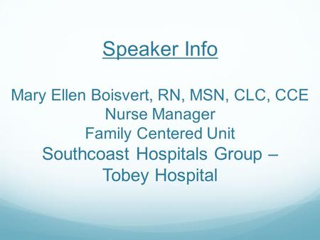 Speaker Info Mary Ellen Boisvert, RN, MSN, CLC, CCE Nurse Manager Family Centered Unit Southcoast Hospitals Group – Tobey Hospital.
