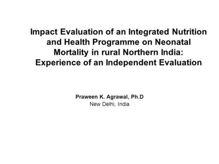 Impact Evaluation of an Integrated Nutrition and Health Programme on Neonatal Mortality in rural Northern India: Experience of an Independent Evaluation.