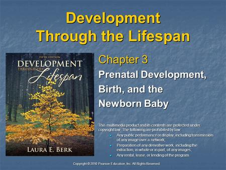 Copyright © 2010 Pearson Education, Inc. All Rights Reserved. Development Through the Lifespan Chapter 3 Prenatal Development, Birth, and the Newborn Baby.