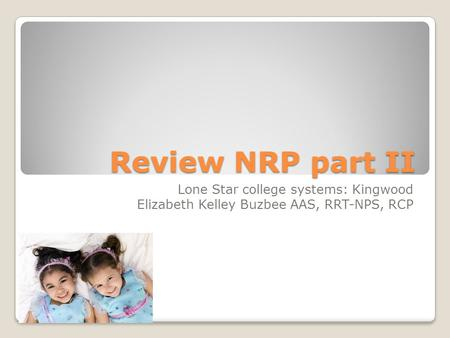 Review NRP part II Lone Star college systems: Kingwood Elizabeth Kelley Buzbee AAS, RRT-NPS, RCP.