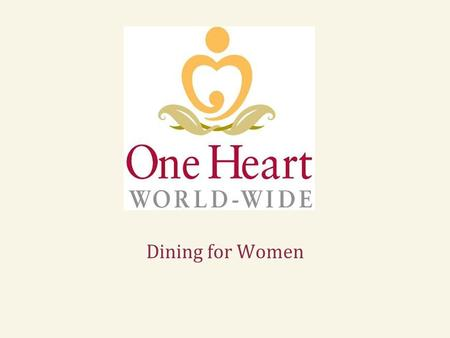 Dining for Women. To decrease maternal and neonatal mortality in remote, rural areas One Heart World-Wide's Mission In 1997, Arlene Samen had a life-changing.
