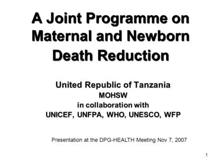 1 A Joint Programme on Maternal and Newborn Death Reduction United Republic of Tanzania MOHSW in collaboration with UNICEF, UNFPA, WHO, UNESCO, WFP Presentation.