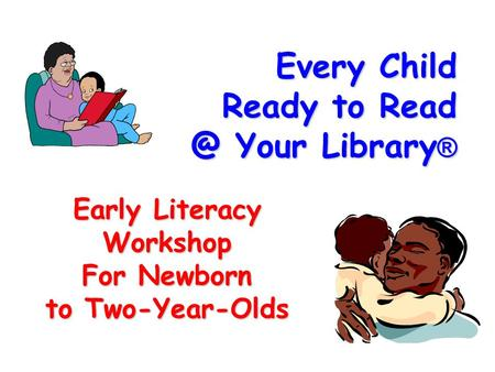 Every Child Ready to Your Library ® Early Literacy Workshop For Newborn to Two-Year-Olds.