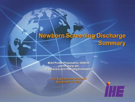 Newborn Screening Discharge Summary Brief Profile Proposal for 2009/10 presented to the IT Infrastructure Planning Committee Alan E Zuckerman MD FAAP September.