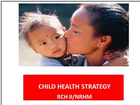 CHILD HEALTH STRATEGY RCH II/NRHM. National goals & MDG context 1990CurrentNPP 2010 2010MDG2015 Infant Mortality Rate 8055(2007)<30<27 Neonatal Mort rate.