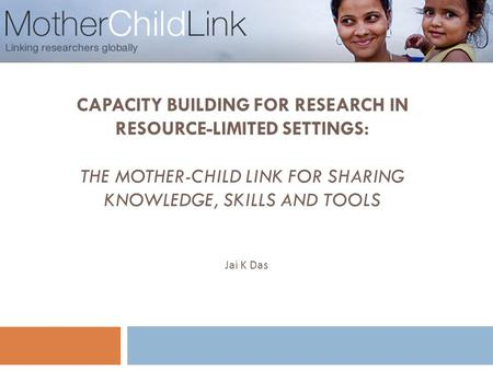 CAPACITY BUILDING FOR RESEARCH IN RESOURCE-LIMITED SETTINGS: THE MOTHER-CHILD LINK FOR SHARING KNOWLEDGE, SKILLS AND TOOLS 1 Jai K Das.