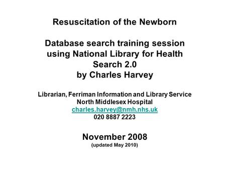 Resuscitation of the Newborn Database search training session using National Library for Health Search 2.0 by Charles Harvey Librarian, Ferriman Information.
