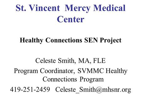 St. Vincent Mercy Medical Center Healthy Connections SEN Project Celeste Smith, MA, FLE Program Coordinator, SVMMC Healthy Connections Program 419-251-2459.