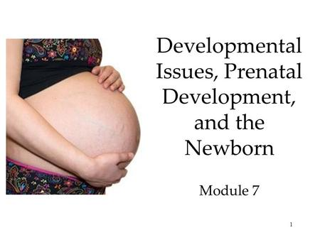 1 Developmental Issues, Prenatal Development, and the Newborn Module 7.