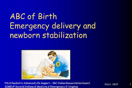 PALS - MUP 1 ABC of Birth Emergency delivery and newborn stabilization PALS Paediatric Advanced Life Support – IRC Italian Resuscitation Council SIMEUP.