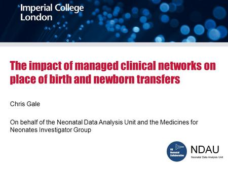 The impact of managed clinical networks on place of birth and newborn transfers Chris Gale On behalf of the Neonatal Data Analysis Unit and the Medicines.