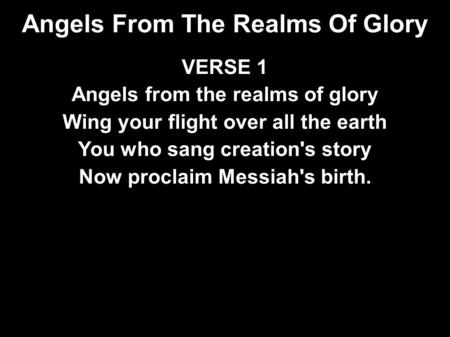 Angels From The Realms Of Glory VERSE 1 Angels from the realms of glory Wing your flight over all the earth You who sang creation's story Now proclaim.