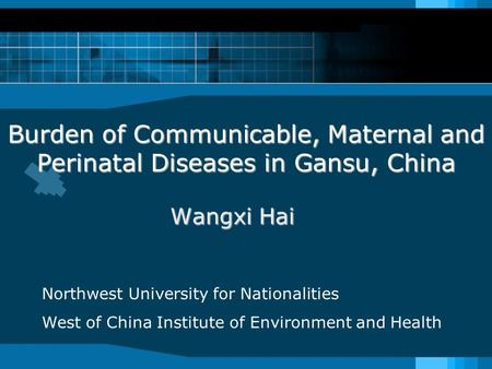 Burden of Communicable, Maternal and Perinatal Diseases in Gansu, China Wangxi Hai Northwest University for Nationalities West of China Institute of Environment.