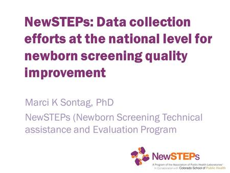 In Collaboration with NewSTEPs: Data collection efforts at the national level for newborn screening quality improvement Marci K Sontag, PhD NewSTEPs (Newborn.