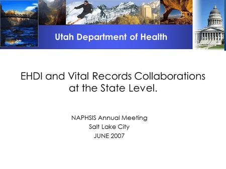 EHDI and Vital Records Collaborations at the State Level. NAPHSIS Annual Meeting Salt Lake City JUNE 2007 Utah Department of Health.