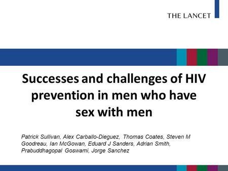 Successes and challenges of HIV prevention in men who have sex with men Patrick Sullivan, Alex Carballo-Dieguez, Thomas Coates, Steven M Goodreau, Ian.