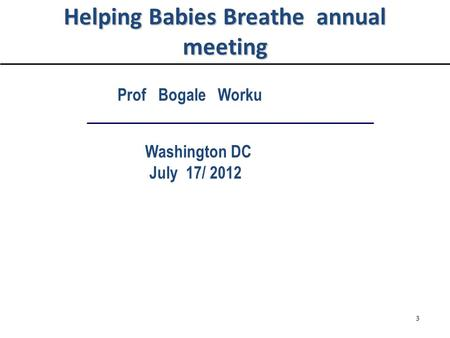 Helping Babies Breathe annual meeting Prof Bogale Worku Washington DC July 17/ 2012 3.