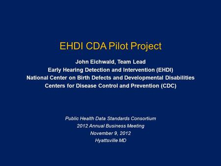 John Eichwald, Team Lead Early Hearing Detection and Intervention (EHDI) National Center on Birth Defects and Developmental Disabilities Centers for Disease.
