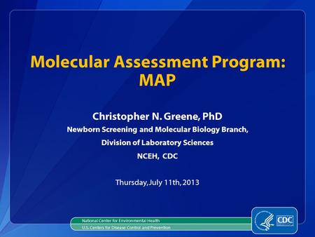 Christopher N. Greene, PhD Newborn Screening and Molecular Biology Branch, Division of Laboratory Sciences NCEH, CDC Thursday, July 11th, 2013 Molecular.