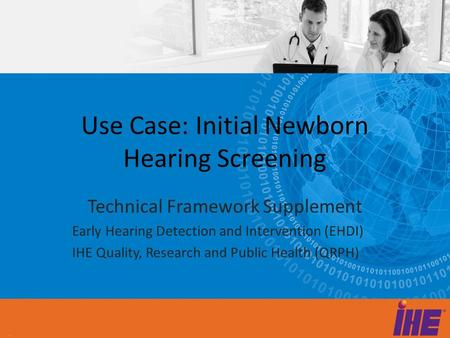 Use Case: Initial Newborn Hearing Screening Technical Framework Supplement Early Hearing Detection and Intervention (EHDI) IHE Quality, Research and Public.
