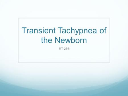 "Transient Tachypnea of the Newborn RT 256. TTN Also Called: Type II respiratory distress syndrome ""wet lung"" syndrome Pathophysiology Delay in clearance."