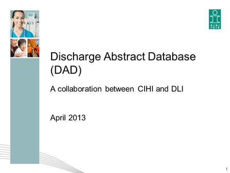 Discharge Abstract Database (DAD) A collaboration between CIHI and DLI April 2013 1.